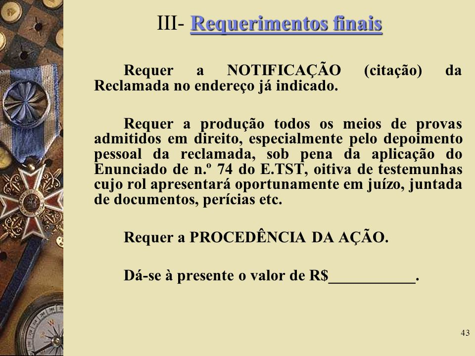 43 Requerimentos finais III- Requerimentos finais Requer a NOTIFICAÇÃO (citação) da Reclamada no endereço já indicado. Requer a produção todos os meio