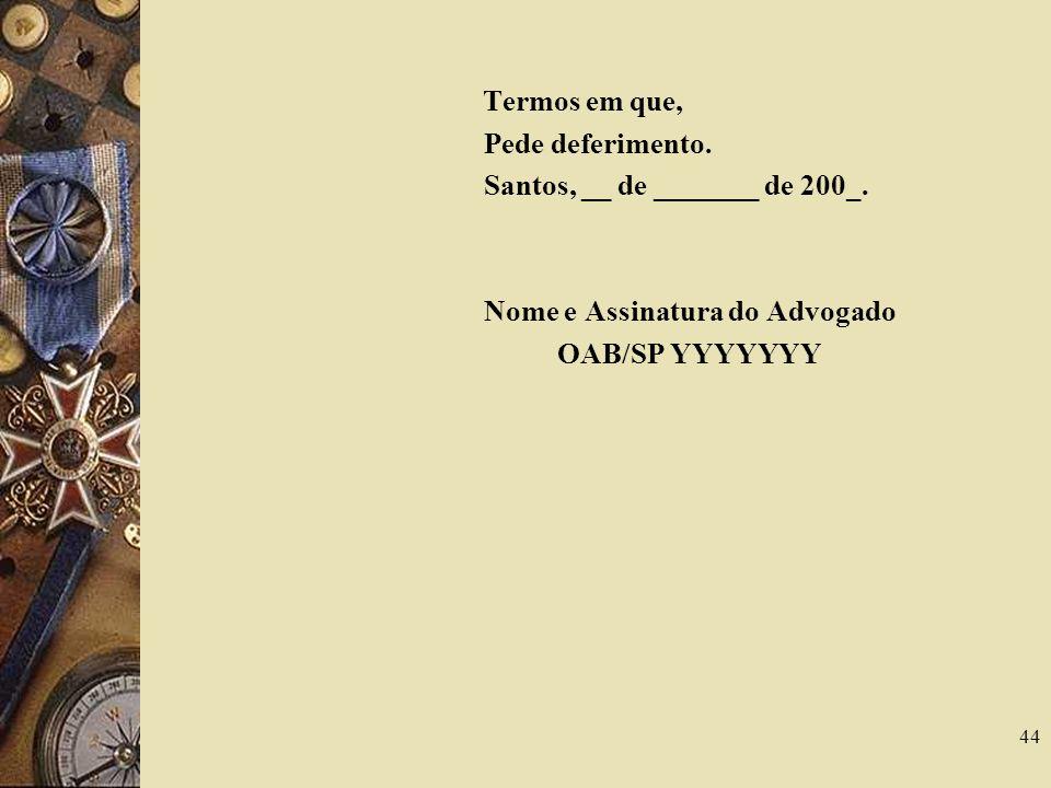 44 Termos em que, Pede deferimento. Santos, __ de _______ de 200_. Nome e Assinatura do Advogado OAB/SP YYYYYYY