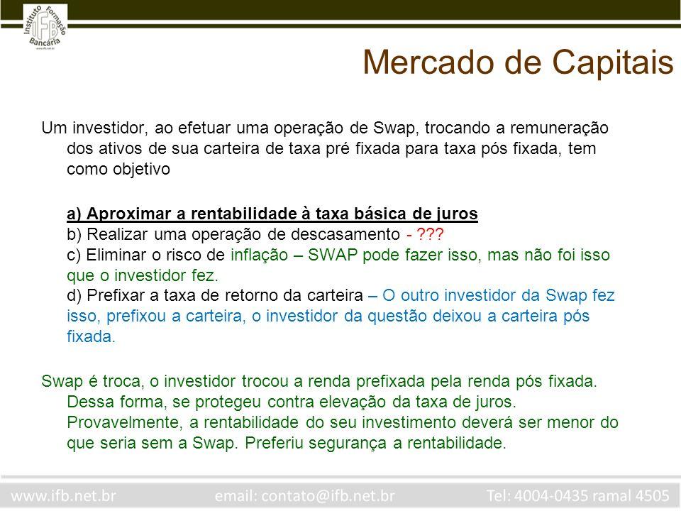 Mercado de Capitais Um investidor, ao efetuar uma operação de Swap, trocando a remuneração dos ativos de sua carteira de taxa pré fixada para taxa pós