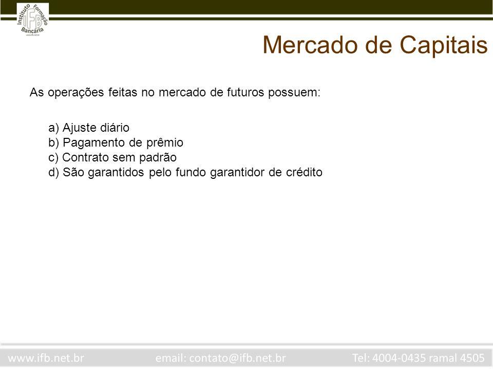 Mercado de Capitais As operações feitas no mercado de futuros possuem: a) Ajuste diário b) Pagamento de prêmio c) Contrato sem padrão d) São garantido