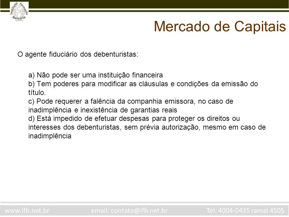 Mercado de Capitais O agente fiduciário dos debenturistas: a) Não pode ser uma instituição financeira b) Tem poderes para modificar as cláusulas e con