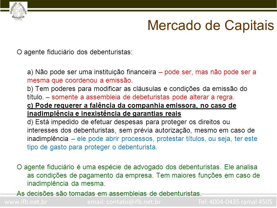 Mercado de Capitais O agente fiduciário dos debenturistas: a) Não pode ser uma instituição financeira – pode ser, mas não pode ser a mesma que coorden