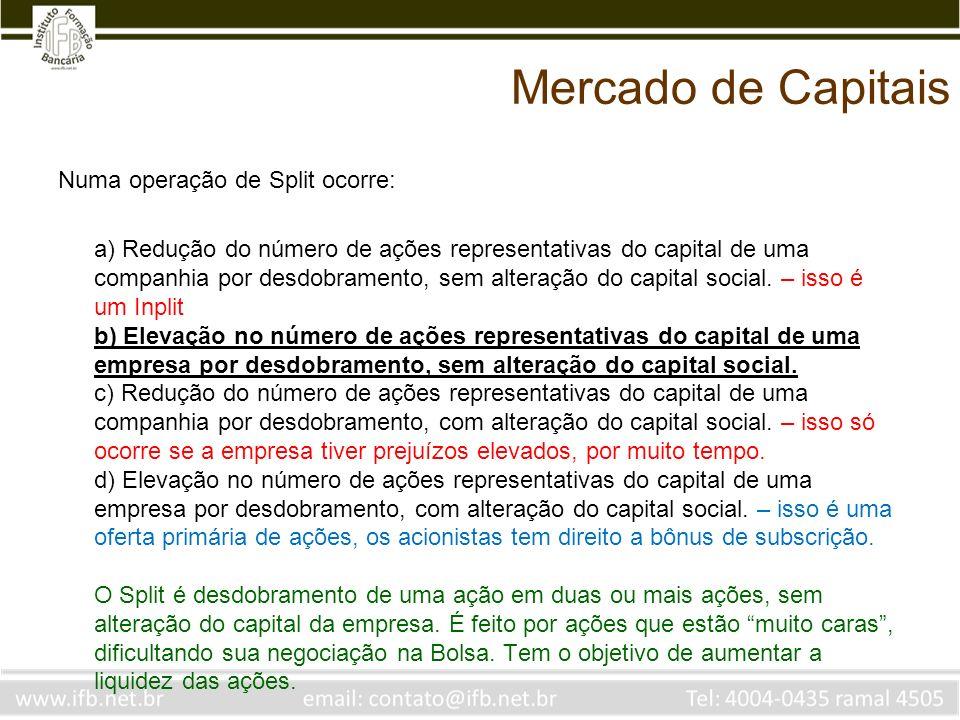 Mercado de Capitais Numa operação de Split ocorre: a) Redução do número de ações representativas do capital de uma companhia por desdobramento, sem al