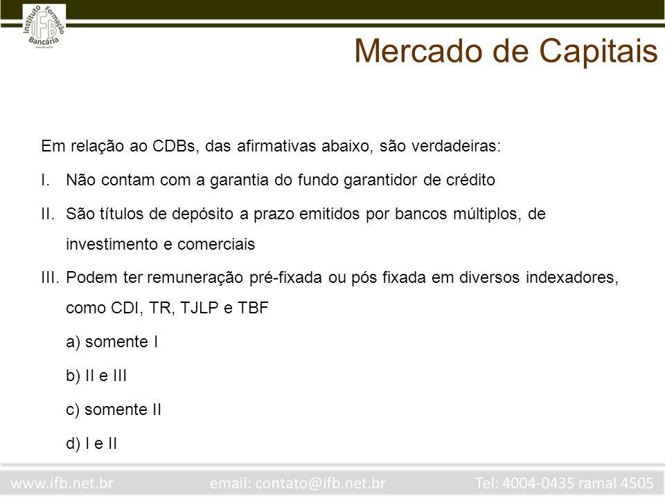 Em relação ao CDBs, das afirmativas abaixo, são verdadeiras: I.Não contam com a garantia do fundo garantidor de crédito II.São títulos de depósito a p