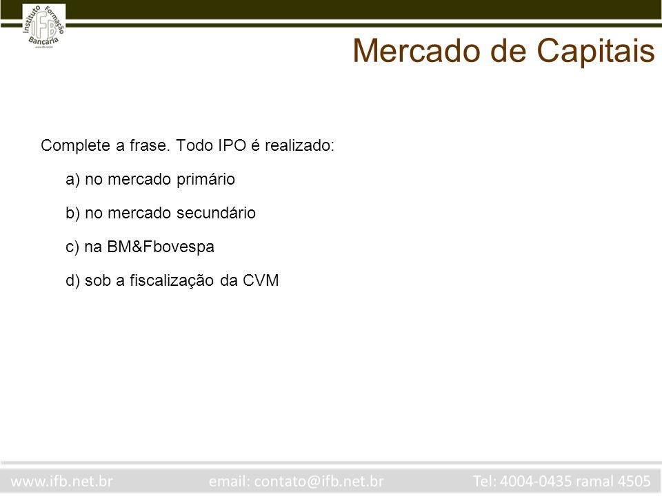Complete a frase. Todo IPO é realizado: a) no mercado primário b) no mercado secundário c) na BM&Fbovespa d) sob a fiscalização da CVM Mercado de Capi