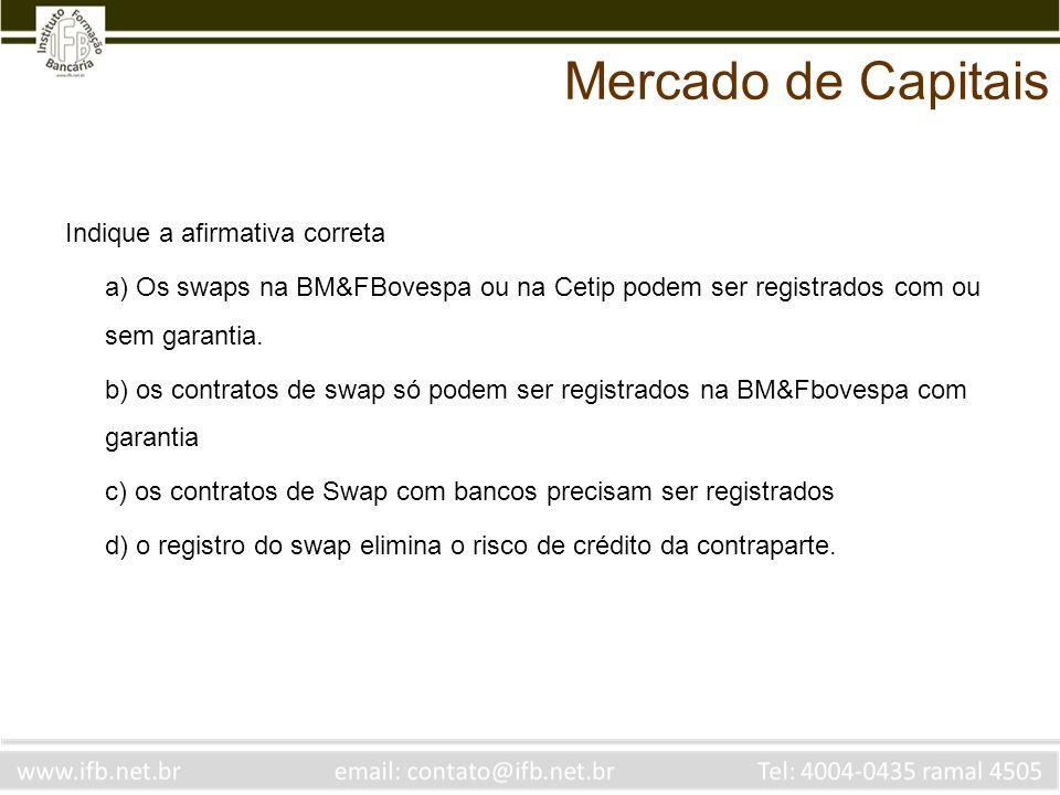 Indique a afirmativa correta a) Os swaps na BM&FBovespa ou na Cetip podem ser registrados com ou sem garantia. b) os contratos de swap só podem ser re