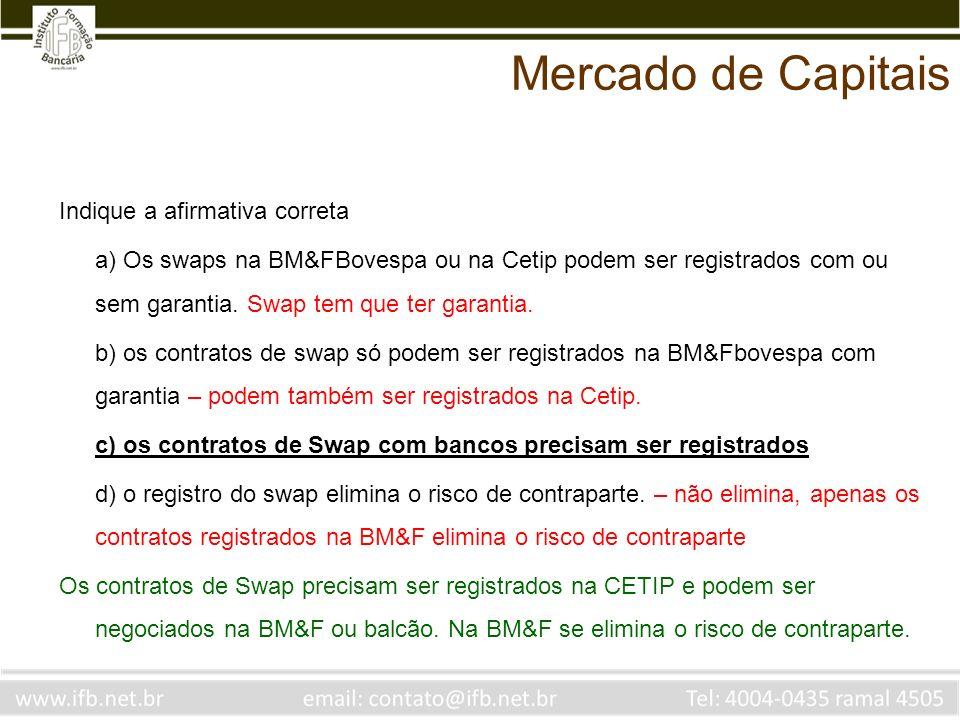Indique a afirmativa correta a) Os swaps na BM&FBovespa ou na Cetip podem ser registrados com ou sem garantia. Swap tem que ter garantia. b) os contra