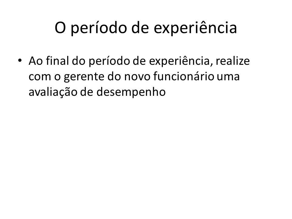 O período de experiência Ao final do período de experiência, realize com o gerente do novo funcionário uma avaliação de desempenho