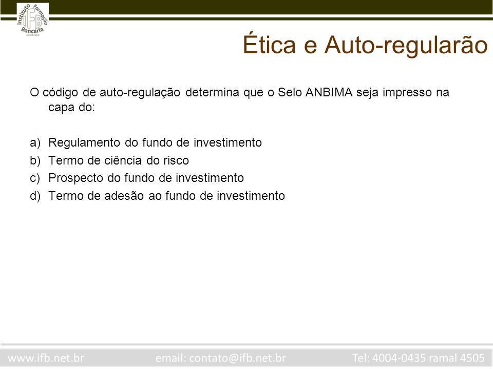 Ética e Auto-regularão O código de auto-regulação determina que o Selo ANBIMA seja impresso na capa do: a)Regulamento do fundo de investimento b)Termo