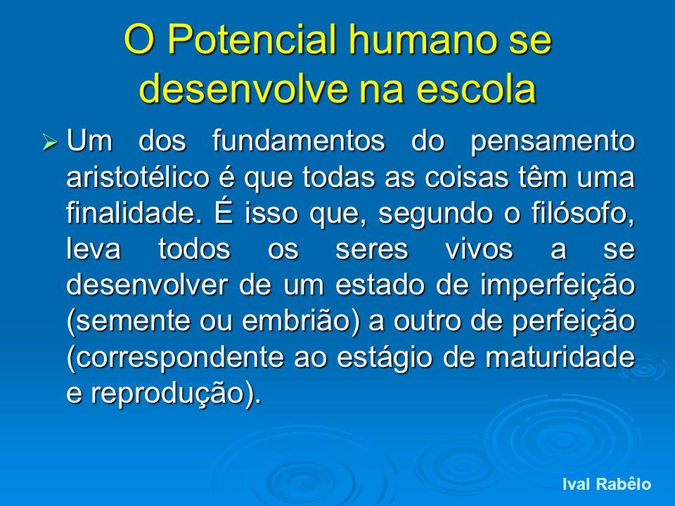 O Potencial humano se desenvolve na escola Um dos fundamentos do pensamento aristotélico é que todas as coisas têm uma finalidade. É isso que, segundo