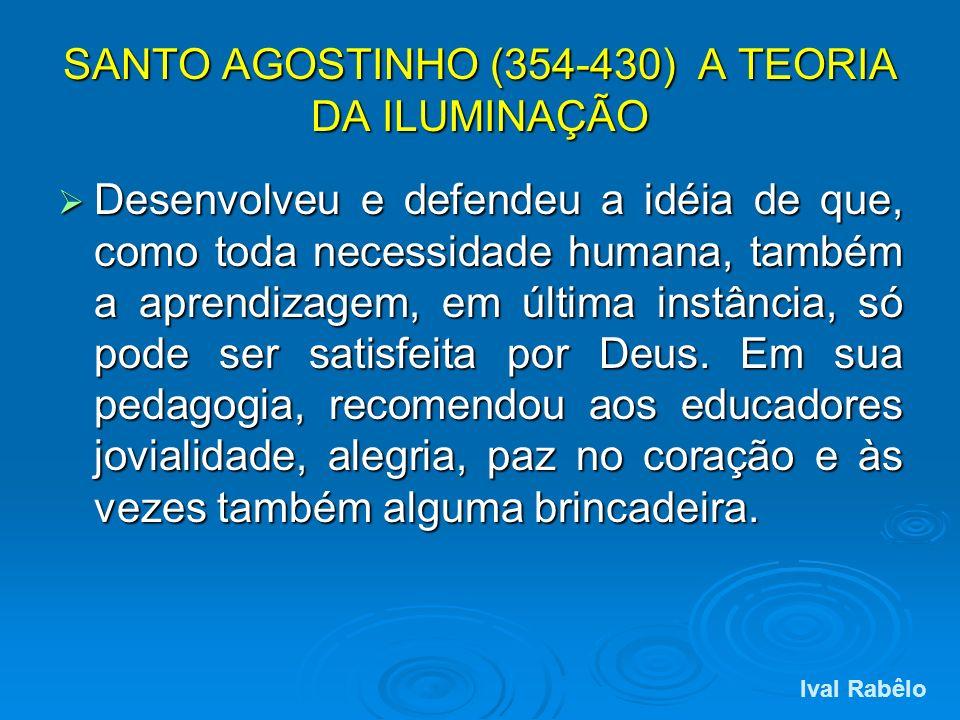 SANTO AGOSTINHO (354-430) A TEORIA DA ILUMINAÇÃO Desenvolveu e defendeu a idéia de que, como toda necessidade humana, também a aprendizagem, em última