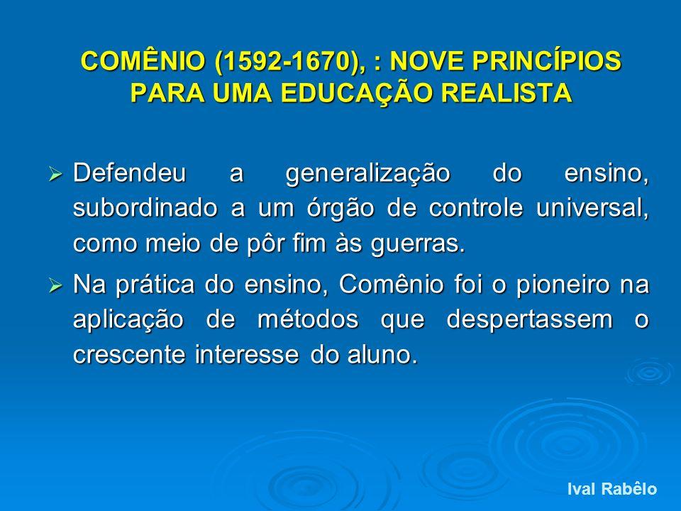 COMÊNIO (1592-1670), : NOVE PRINCÍPIOS PARA UMA EDUCAÇÃO REALISTA Defendeu a generalização do ensino, subordinado a um órgão de controle universal, co