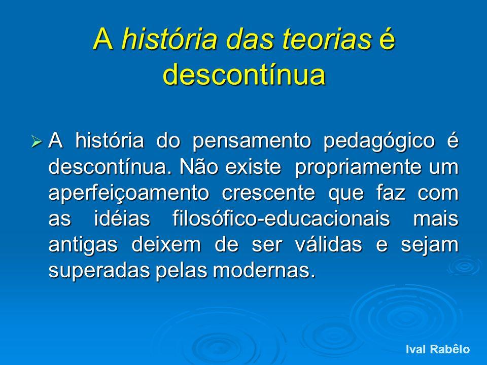 A história das teorias é descontínua A história do pensamento pedagógico é descontínua. Não existe propriamente um aperfeiçoamento crescente que faz c