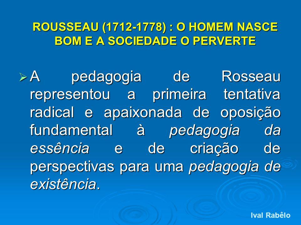ROUSSEAU (1712-1778) : O HOMEM NASCE BOM E A SOCIEDADE O PERVERTE A pedagogia de Rosseau representou a primeira tentativa radical e apaixonada de opos