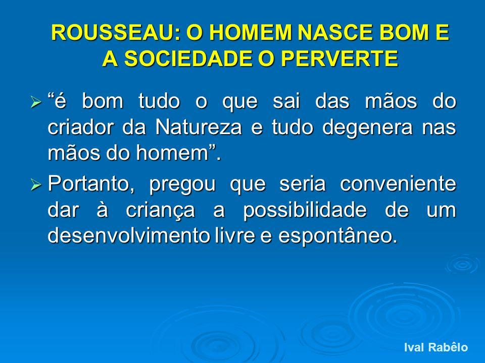 ROUSSEAU: O HOMEM NASCE BOM E A SOCIEDADE O PERVERTE é bom tudo o que sai das mãos do criador da Natureza e tudo degenera nas mãos do homem. é bom tud
