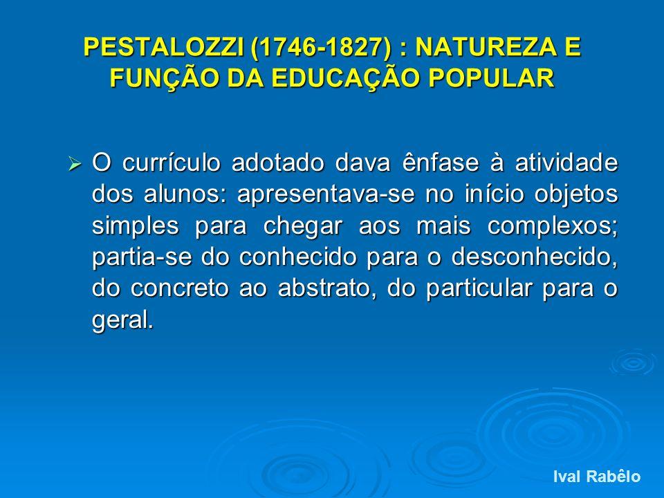 PESTALOZZI (1746-1827) : NATUREZA E FUNÇÃO DA EDUCAÇÃO POPULAR O currículo adotado dava ênfase à atividade dos alunos: apresentava-se no início objeto