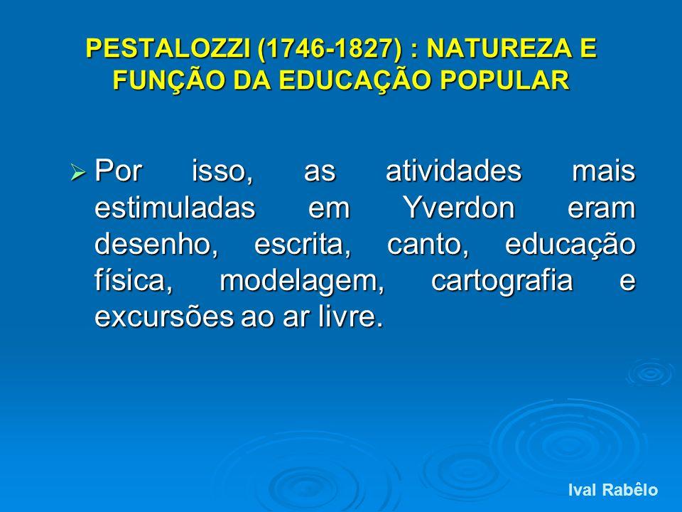 PESTALOZZI (1746-1827) : NATUREZA E FUNÇÃO DA EDUCAÇÃO POPULAR Por isso, as atividades mais estimuladas em Yverdon eram desenho, escrita, canto, educa