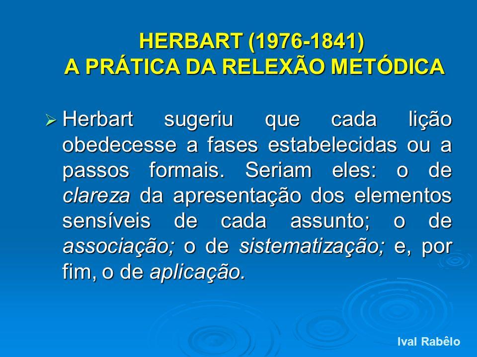 HERBART (1976-1841) A PRÁTICA DA RELEXÃO METÓDICA Herbart sugeriu que cada lição obedecesse a fases estabelecidas ou a passos formais. Seriam eles: o