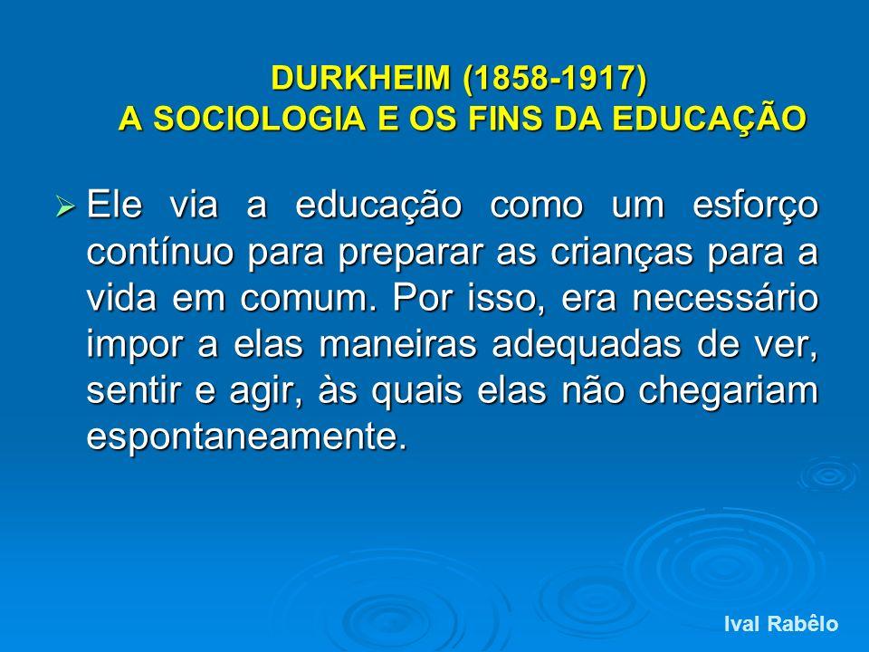 DURKHEIM (1858-1917) A SOCIOLOGIA E OS FINS DA EDUCAÇÃO Ele via a educação como um esforço contínuo para preparar as crianças para a vida em comum. Po