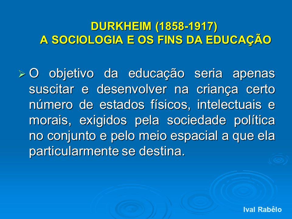 DURKHEIM (1858-1917) A SOCIOLOGIA E OS FINS DA EDUCAÇÃO O objetivo da educação seria apenas suscitar e desenvolver na criança certo número de estados