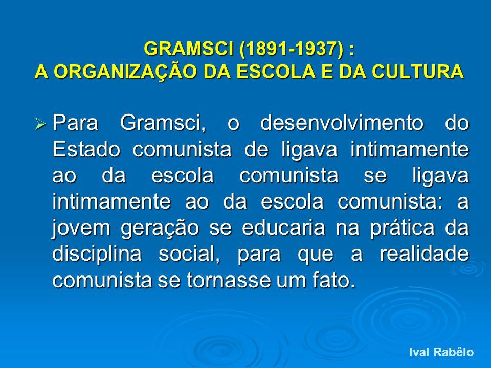 GRAMSCI (1891-1937) : A ORGANIZAÇÃO DA ESCOLA E DA CULTURA Para Gramsci, o desenvolvimento do Estado comunista de ligava intimamente ao da escola comu