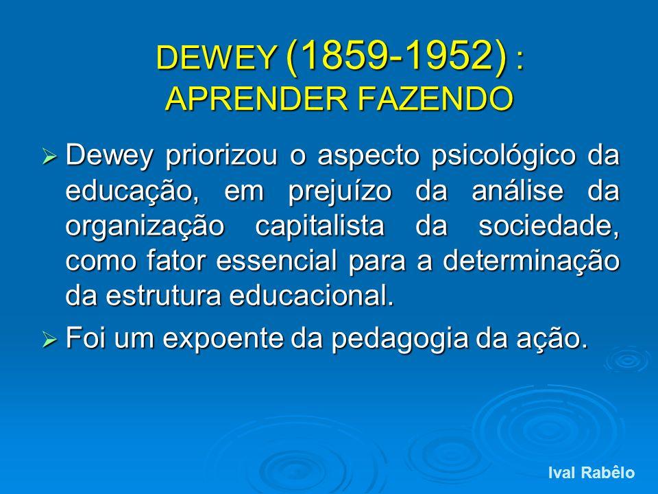 DEWEY (1859-1952) : APRENDER FAZENDO Dewey priorizou o aspecto psicológico da educação, em prejuízo da análise da organização capitalista da sociedade