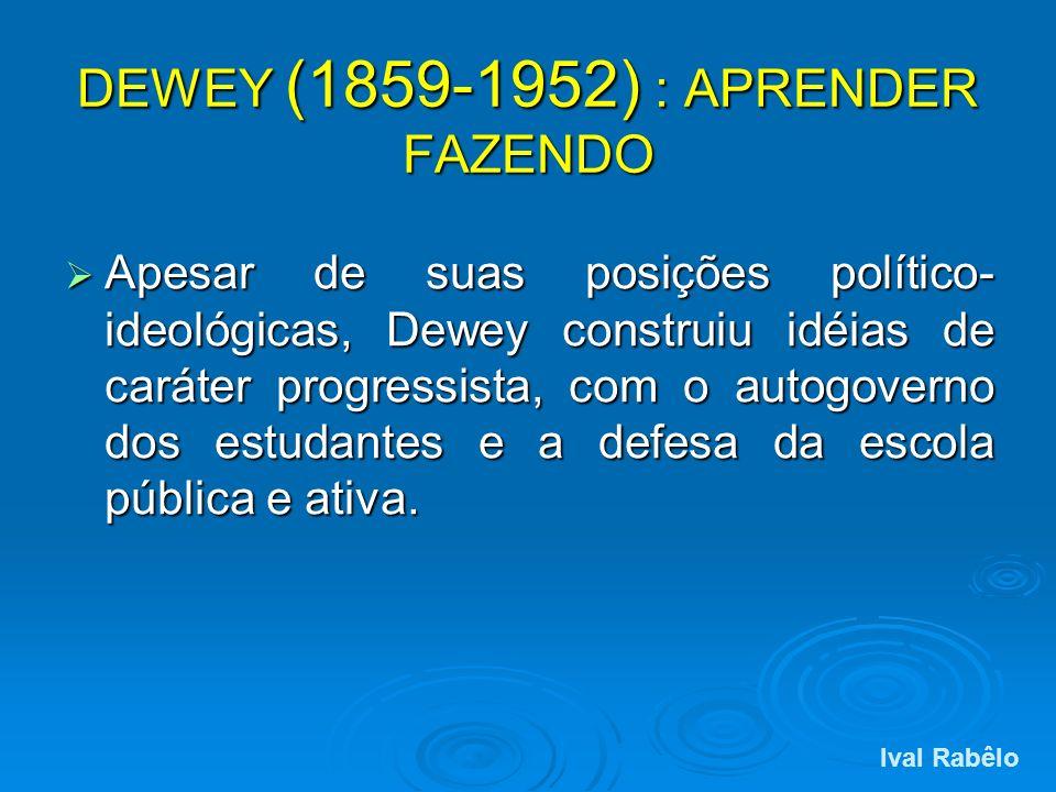 DEWEY (1859-1952) : APRENDER FAZENDO Apesar de suas posições político- ideológicas, Dewey construiu idéias de caráter progressista, com o autogoverno