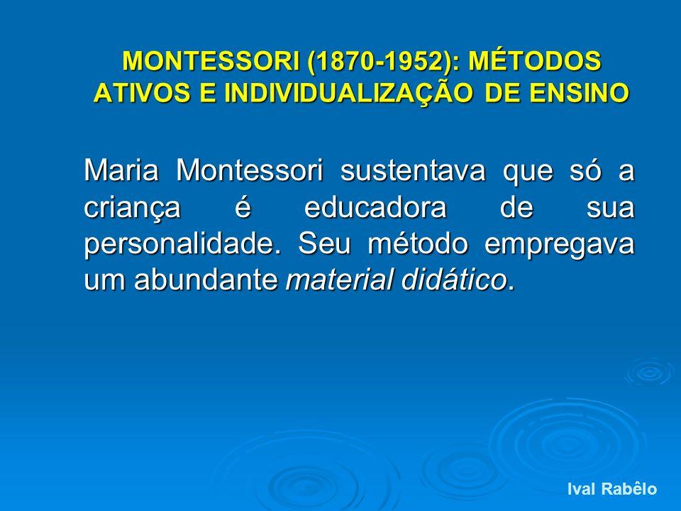 MONTESSORI (1870-1952): MÉTODOS ATIVOS E INDIVIDUALIZAÇÃO DE ENSINO Maria Montessori sustentava que só a criança é educadora de sua personalidade. Seu