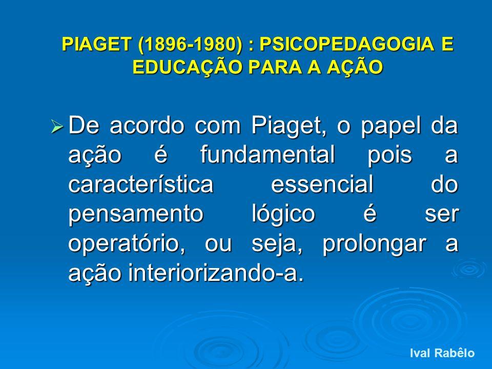 PIAGET (1896-1980) : PSICOPEDAGOGIA E EDUCAÇÃO PARA A AÇÃO De acordo com Piaget, o papel da ação é fundamental pois a característica essencial do pens