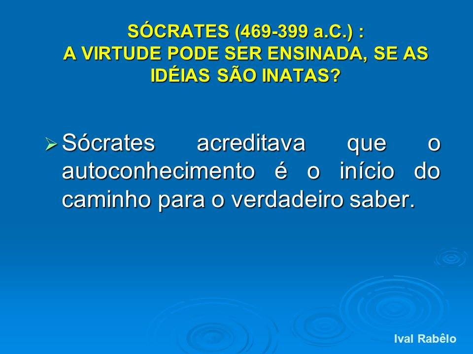 SÓCRATES (469-399 a.C.) : A VIRTUDE PODE SER ENSINADA, SE AS IDÉIAS SÃO INATAS? Sócrates acreditava que o autoconhecimento é o início do caminho para