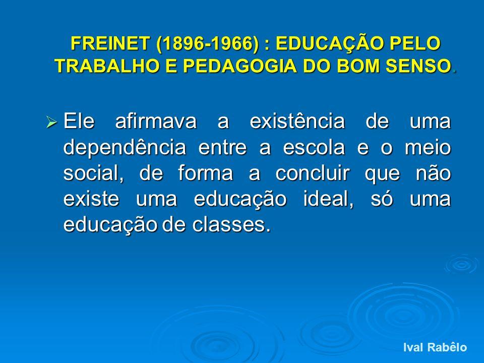 FREINET (1896-1966) : EDUCAÇÃO PELO TRABALHO E PEDAGOGIA DO BOM SENSO. Ele afirmava a existência de uma dependência entre a escola e o meio social, de