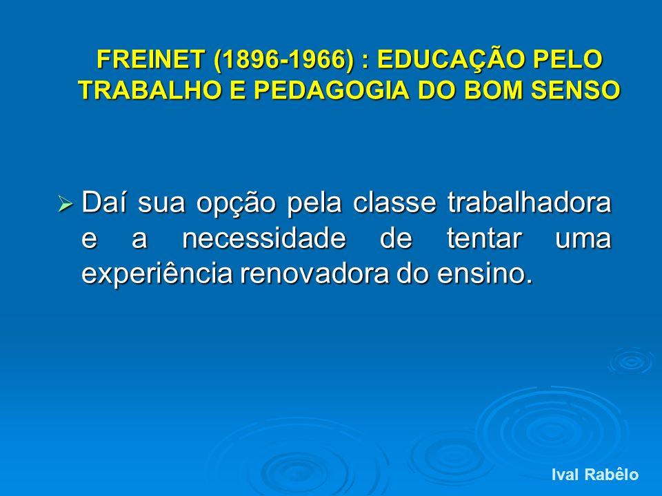 FREINET (1896-1966) : EDUCAÇÃO PELO TRABALHO E PEDAGOGIA DO BOM SENSO Daí sua opção pela classe trabalhadora e a necessidade de tentar uma experiência