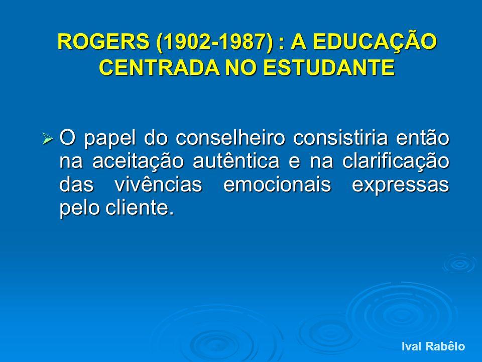 ROGERS (1902-1987) : A EDUCAÇÃO CENTRADA NO ESTUDANTE O papel do conselheiro consistiria então na aceitação autêntica e na clarificação das vivências