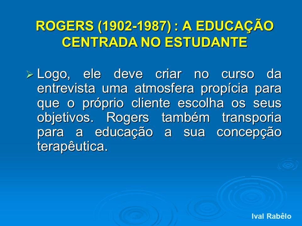 ROGERS (1902-1987) : A EDUCAÇÃO CENTRADA NO ESTUDANTE Logo, ele deve criar no curso da entrevista uma atmosfera propícia para que o próprio cliente es