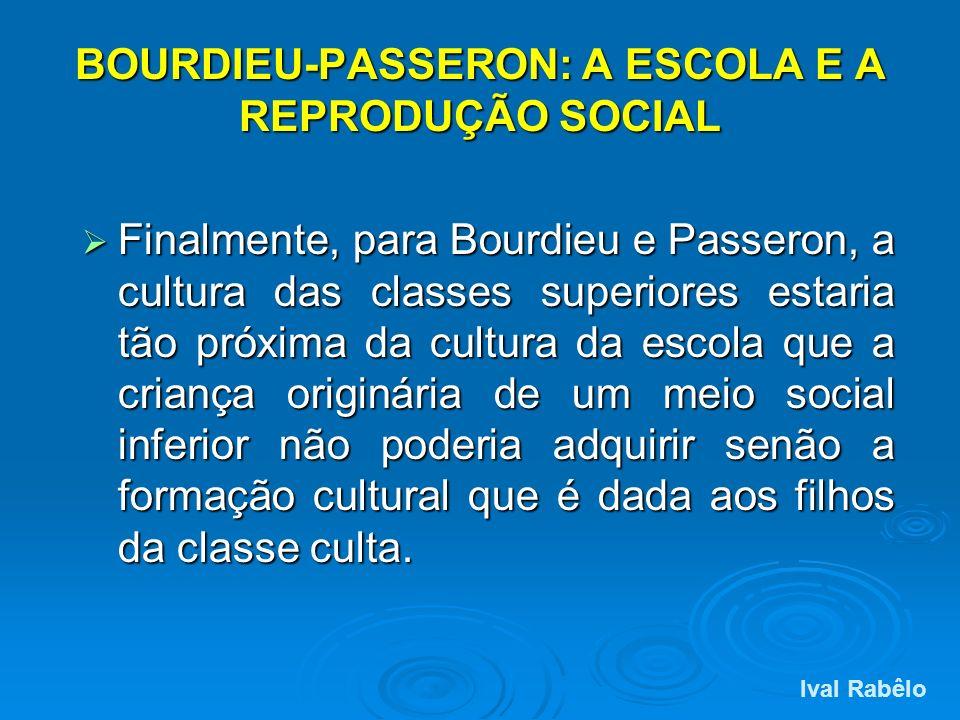 BOURDIEU-PASSERON: A ESCOLA E A REPRODUÇÃO SOCIAL Finalmente, para Bourdieu e Passeron, a cultura das classes superiores estaria tão próxima da cultur