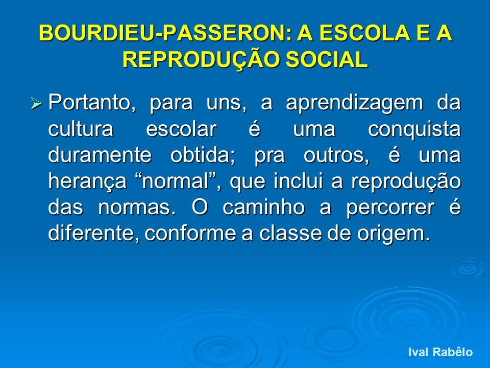 BOURDIEU-PASSERON: A ESCOLA E A REPRODUÇÃO SOCIAL Portanto, para uns, a aprendizagem da cultura escolar é uma conquista duramente obtida; pra outros,