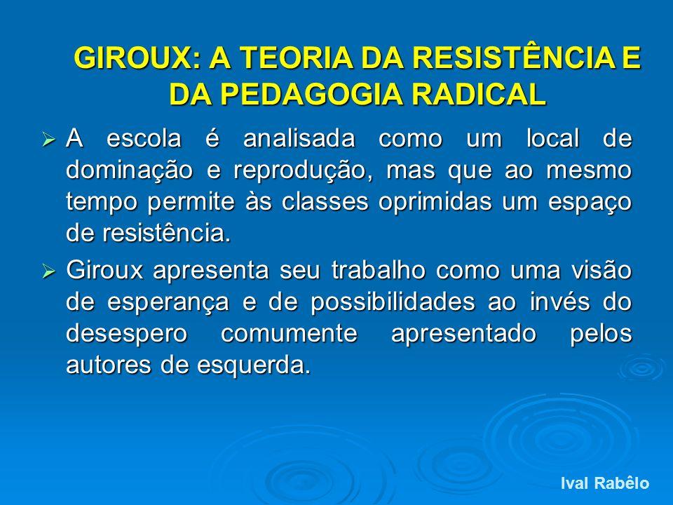 GIROUX: A TEORIA DA RESISTÊNCIA E DA PEDAGOGIA RADICAL A escola é analisada como um local de dominação e reprodução, mas que ao mesmo tempo permite às