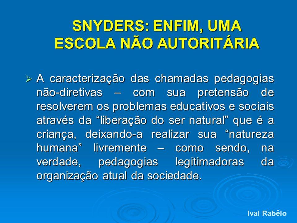 SNYDERS: ENFIM, UMA ESCOLA NÃO AUTORITÁRIA A caracterização das chamadas pedagogias não-diretivas – com sua pretensão de resolverem os problemas educa