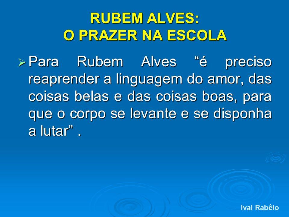 RUBEM ALVES: O PRAZER NA ESCOLA Para Rubem Alves é preciso reaprender a linguagem do amor, das coisas belas e das coisas boas, para que o corpo se lev