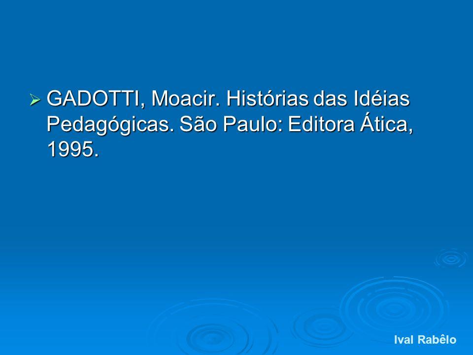 GADOTTI, Moacir. Histórias das Idéias Pedagógicas. São Paulo: Editora Ática, 1995. GADOTTI, Moacir. Histórias das Idéias Pedagógicas. São Paulo: Edito