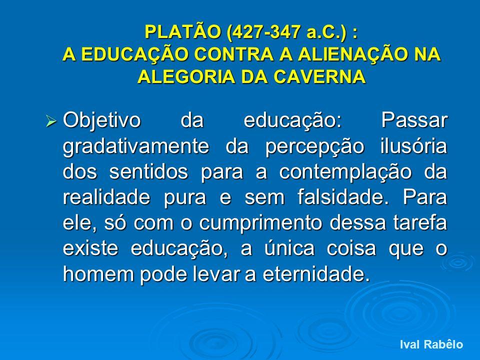 PLATÃO (427-347 a.C.) : A EDUCAÇÃO CONTRA A ALIENAÇÃO NA ALEGORIA DA CAVERNA Objetivo da educação: Passar gradativamente da percepção ilusória dos sen