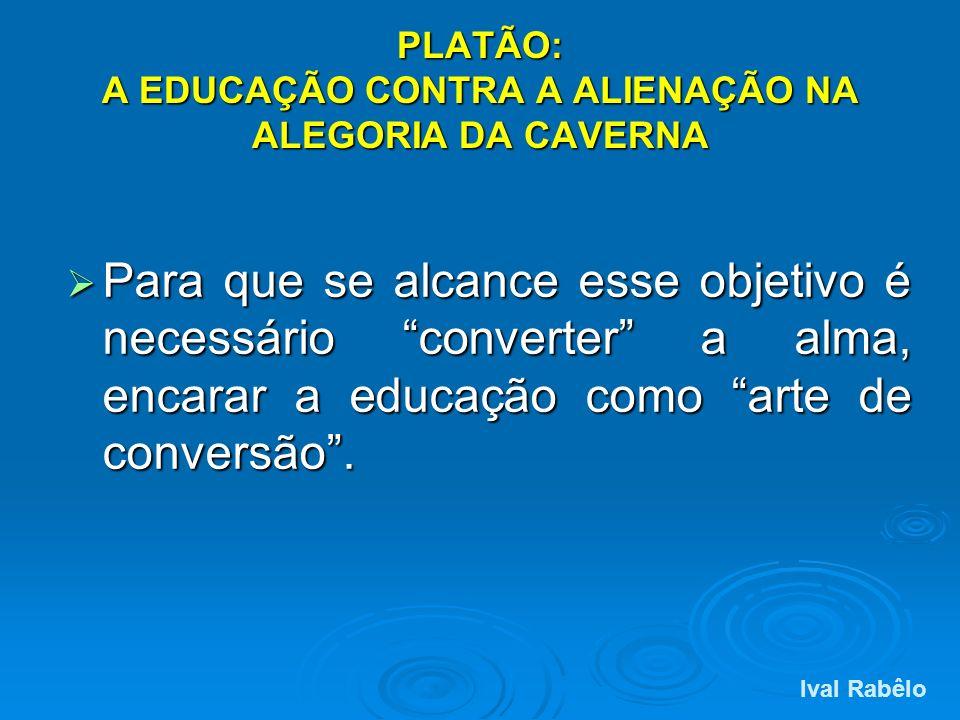 PLATÃO: A EDUCAÇÃO CONTRA A ALIENAÇÃO NA ALEGORIA DA CAVERNA Para que se alcance esse objetivo é necessário converter a alma, encarar a educação como