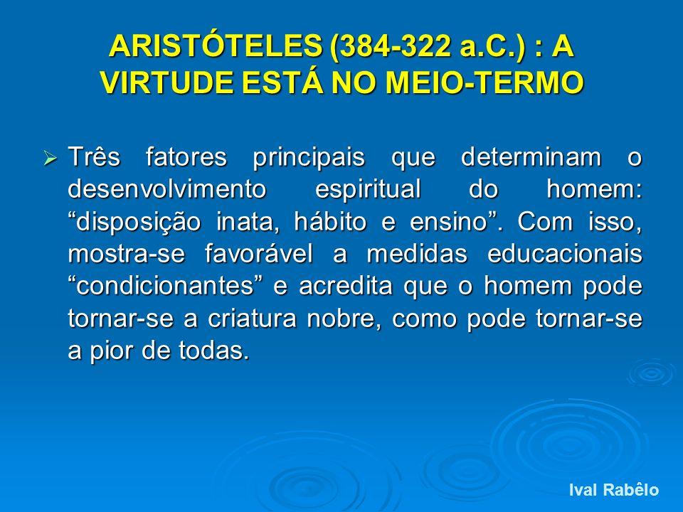 ARISTÓTELES (384-322 a.C.) : A VIRTUDE ESTÁ NO MEIO-TERMO Três fatores principais que determinam o desenvolvimento espiritual do homem: disposição ina