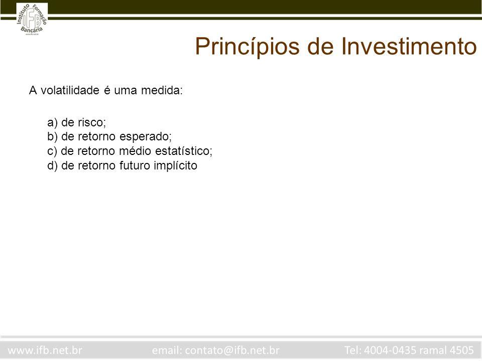 Princípios de Investimento A volatilidade é uma medida: a) de risco; b) de retorno esperado; c) de retorno médio estatístico; d) de retorno futuro implícito