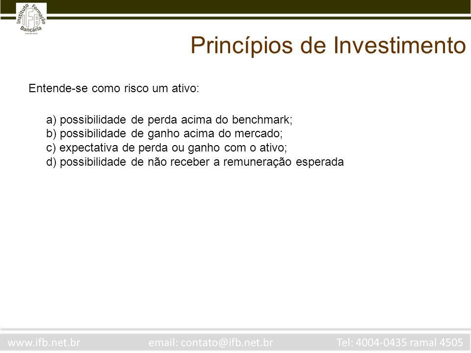 Princípios de Investimento Entende-se como risco um ativo: a) possibilidade de perda acima do benchmark; b) possibilidade de ganho acima do mercado; c) expectativa de perda ou ganho com o ativo; d) possibilidade de não receber a remuneração esperada