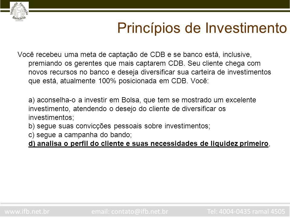 Princípios de Investimento Você recebeu uma meta de captação de CDB e se banco está, inclusive, premiando os gerentes que mais captarem CDB. Seu clien