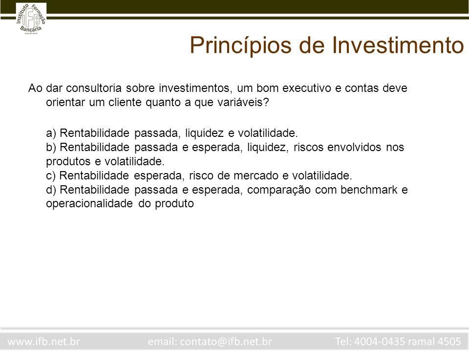 Princípios de Investimento Ao dar consultoria sobre investimentos, um bom executivo e contas deve orientar um cliente quanto a que variáveis? a) Renta