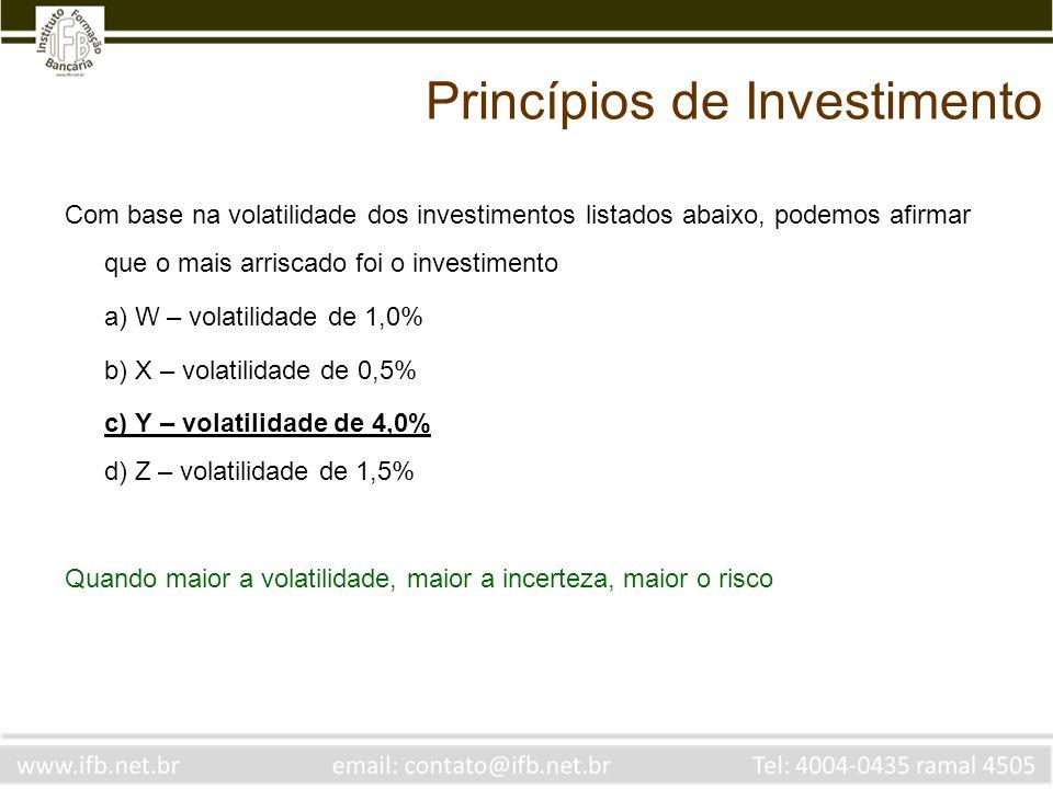 Princípios de Investimento Com base na volatilidade dos investimentos listados abaixo, podemos afirmar que o mais arriscado foi o investimento a) W – volatilidade de 1,0% b) X – volatilidade de 0,5% c) Y – volatilidade de 4,0% d) Z – volatilidade de 1,5% Quando maior a volatilidade, maior a incerteza, maior o risco