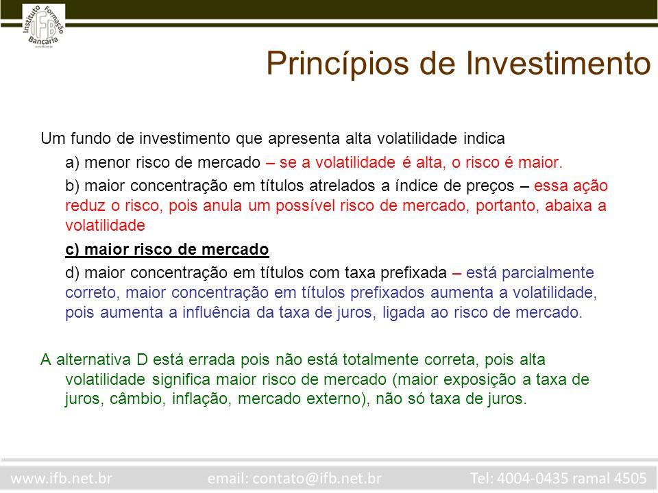 Princípios de Investimento Um fundo de investimento que apresenta alta volatilidade indica a) menor risco de mercado – se a volatilidade é alta, o ris