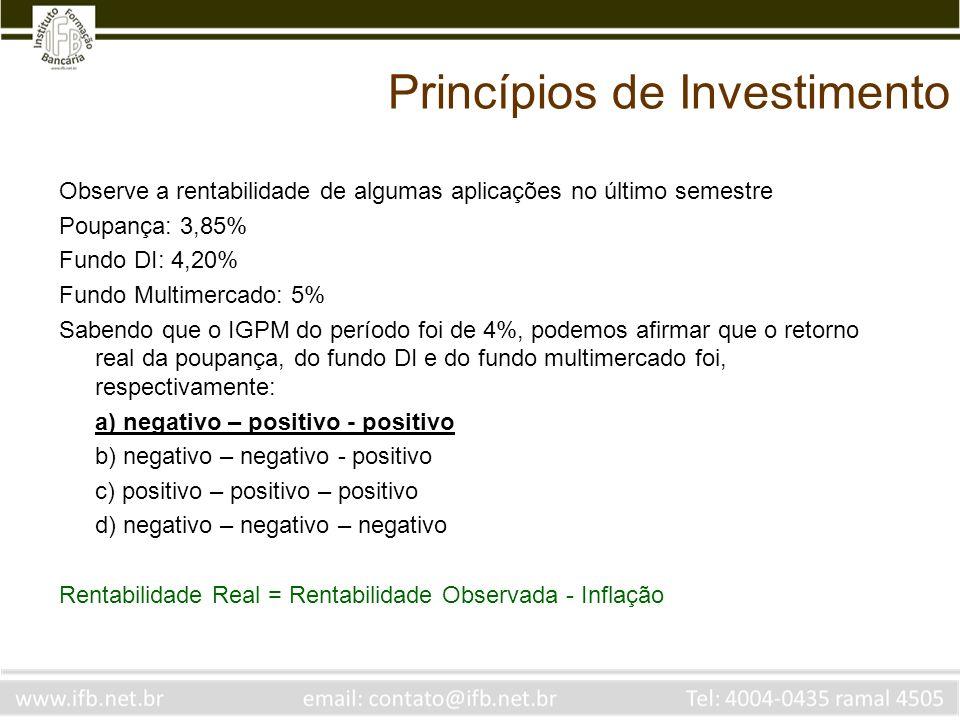 Princípios de Investimento Observe a rentabilidade de algumas aplicações no último semestre Poupança: 3,85% Fundo DI: 4,20% Fundo Multimercado: 5% Sabendo que o IGPM do período foi de 4%, podemos afirmar que o retorno real da poupança, do fundo DI e do fundo multimercado foi, respectivamente: a) negativo – positivo - positivo b) negativo – negativo - positivo c) positivo – positivo – positivo d) negativo – negativo – negativo Rentabilidade Real = Rentabilidade Observada - Inflação